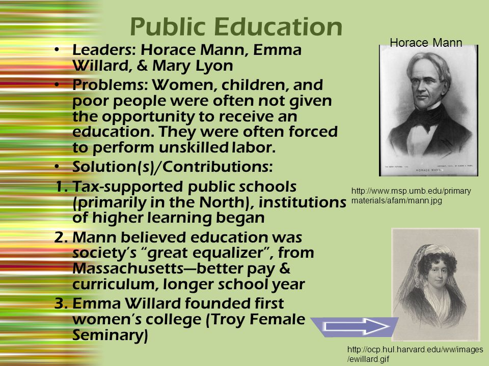Leaders: Horace Mann, Emma Willard, & Mary Lyon Problems: Women, children, and poor people were often not given the opportunity to receive an education.