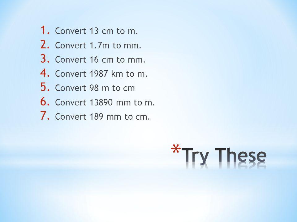 1.Convert 13 cm to m. 2. Convert 1.7m to mm. 3. Convert 16 cm to mm.