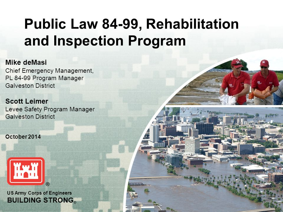 US Army Corps of Engineers BUILDING STRONG ® Public Law 84-99, Rehabilitation and Inspection Program Mike deMasi Chief Emergency Management, PL 84-99 Program Manager Galveston District Scott Leimer Levee Safety Program Manager Galveston District October 2014