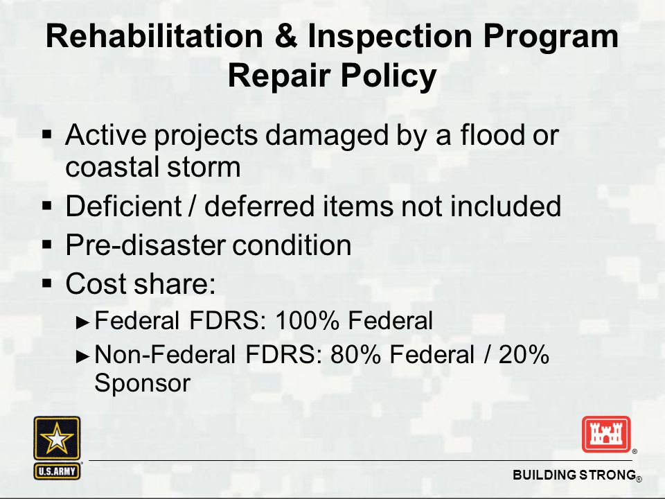 BUILDING STRONG ®  Active projects damaged by a flood or coastal storm  Deficient / deferred items not included  Pre-disaster condition  Cost share: ► Federal FDRS: 100% Federal ► Non-Federal FDRS: 80% Federal / 20% Sponsor Rehabilitation & Inspection Program Repair Policy