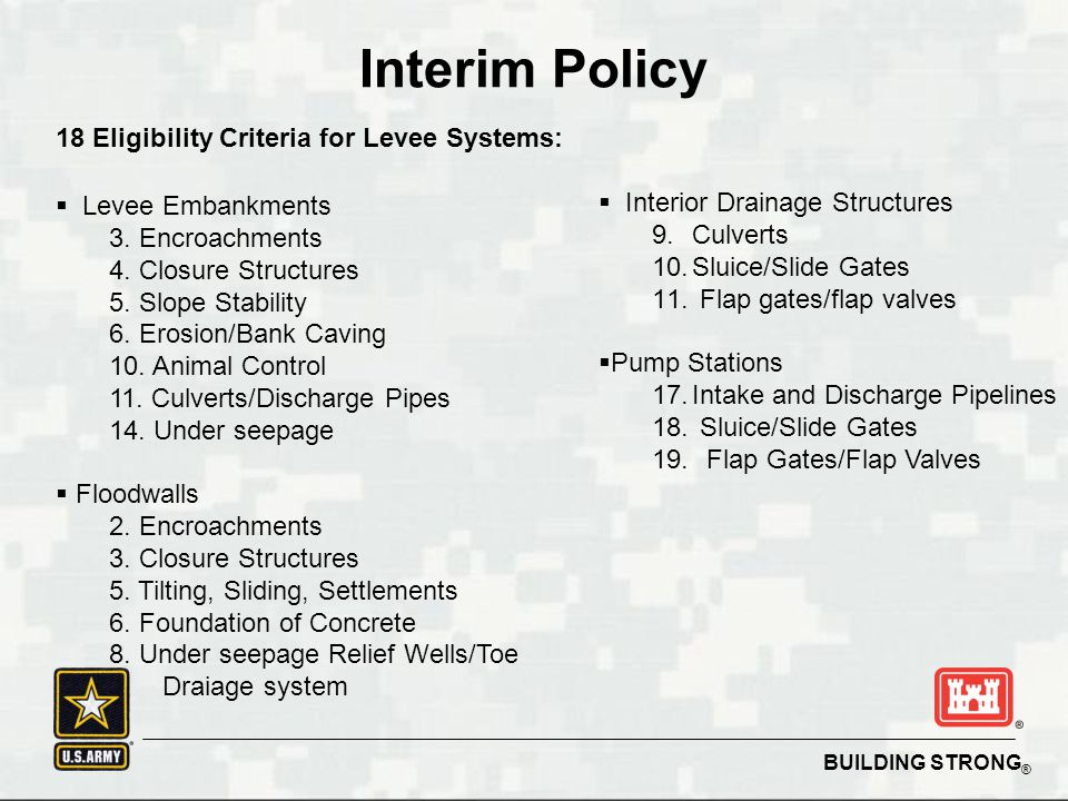 BUILDING STRONG ® 18 Eligibility Criteria for Levee Systems:  Levee Embankments 3. Encroachments 4. Closure Structures 5. Slope Stability 6. Erosion/