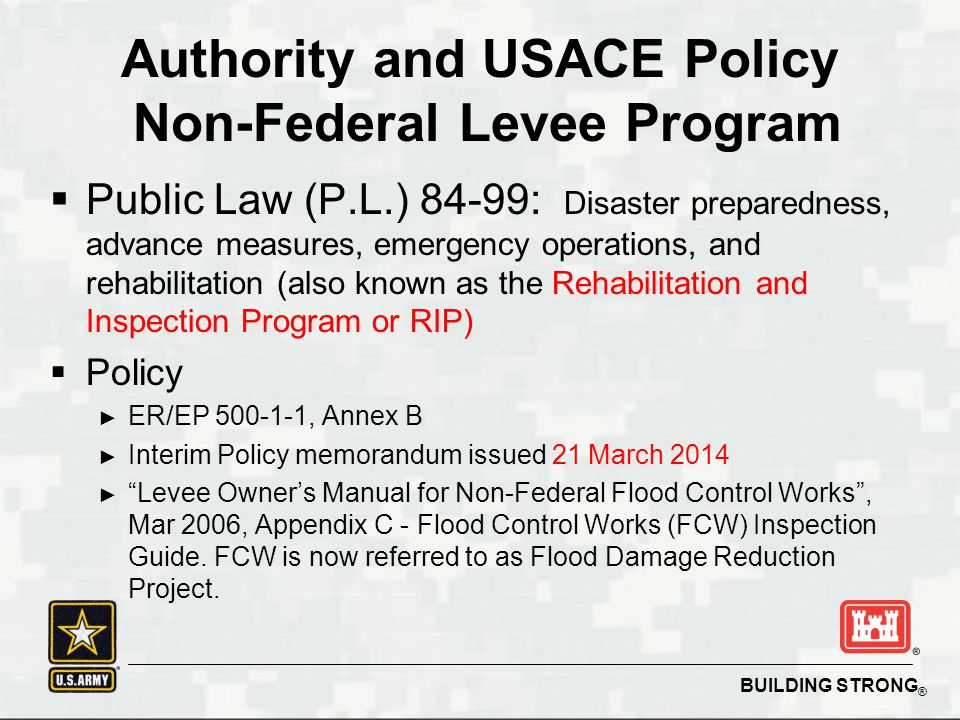 BUILDING STRONG ® Authority and USACE Policy Non-Federal Levee Program  Public Law (P.L.) 84-99: Disaster preparedness, advance measures, emergency operations, and rehabilitation (also known as the Rehabilitation and Inspection Program or RIP)  Policy ► ER/EP 500-1-1, Annex B ► Interim Policy memorandum issued 21 March 2014 ► Levee Owner's Manual for Non-Federal Flood Control Works , Mar 2006, Appendix C - Flood Control Works (FCW) Inspection Guide.
