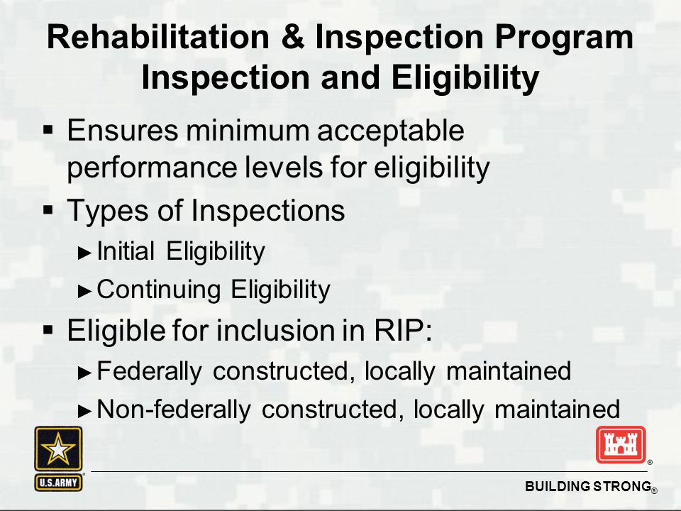BUILDING STRONG ®  Ensures minimum acceptable performance levels for eligibility  Types of Inspections ► Initial Eligibility ► Continuing Eligibility  Eligible for inclusion in RIP: ► Federally constructed, locally maintained ► Non-federally constructed, locally maintained Rehabilitation & Inspection Program Inspection and Eligibility