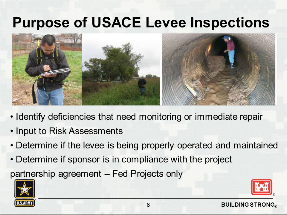 BUILDING STRONG ® 6 Purpose of USACE Levee Inspections Identify deficiencies that need monitoring or immediate repair Input to Risk Assessments Determ