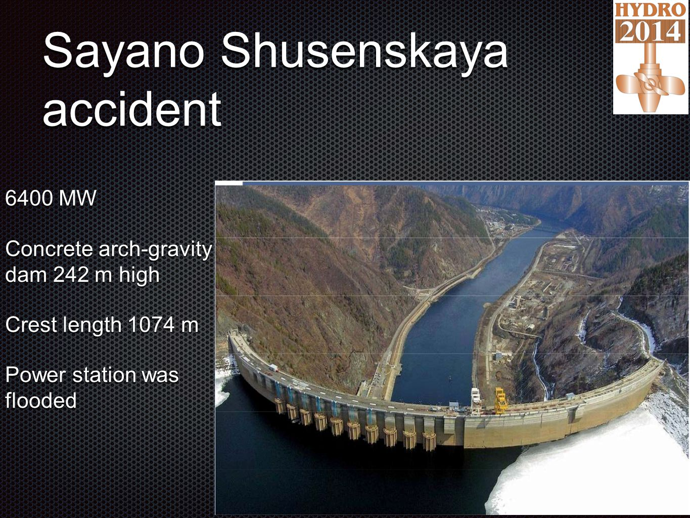 Sayano Shusenskaya accident 6400 MW Concrete arch-gravity dam 242 m high Crest length 1074 m Power station was flooded