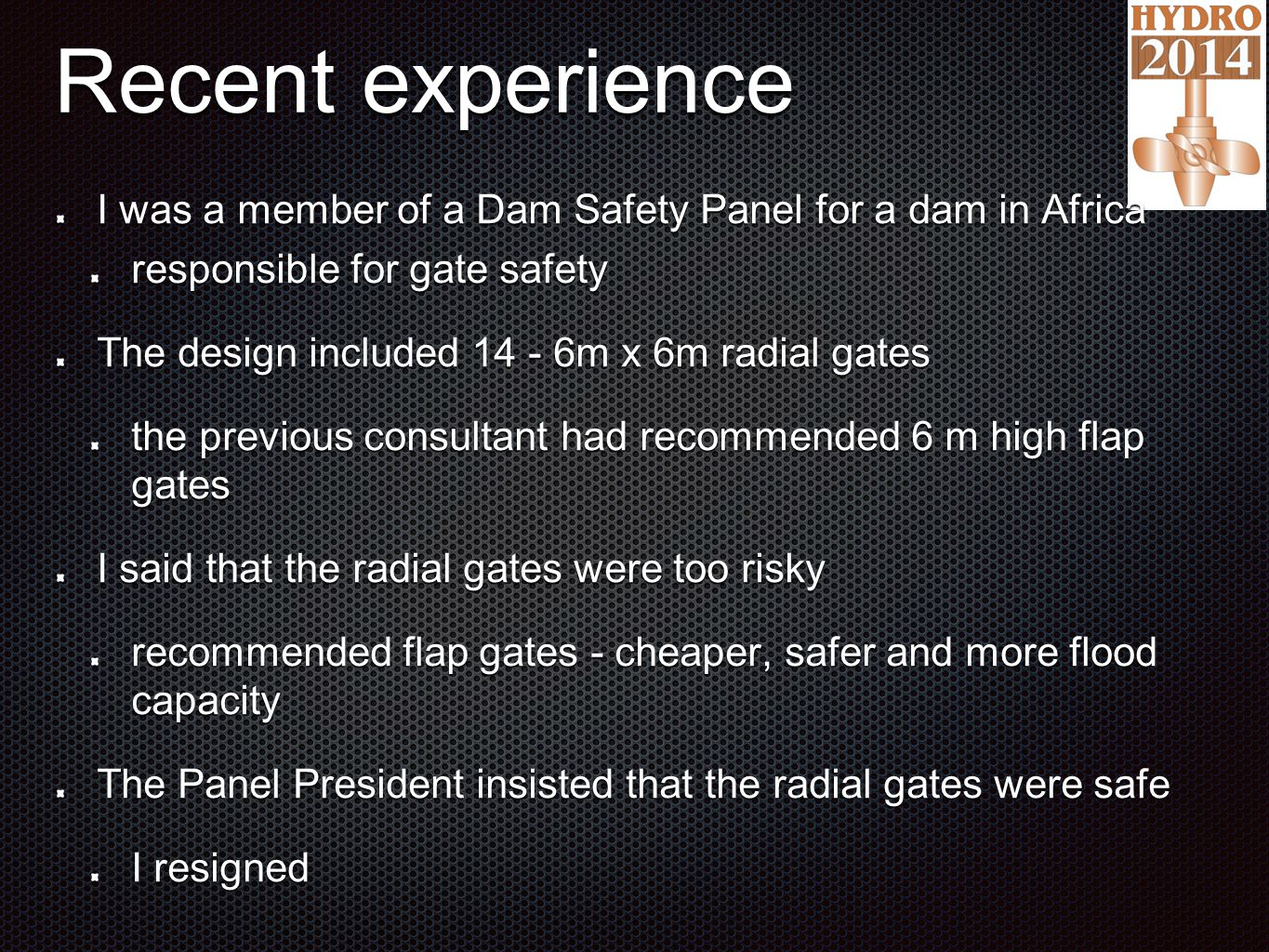 Recent experience I was a member of a Dam Safety Panel for a dam in Africa responsible for gate safety The design included 14 - 6m x 6m radial gates the previous consultant had recommended 6 m high flap gates I said that the radial gates were too risky recommended flap gates - cheaper, safer and more flood capacity The Panel President insisted that the radial gates were safe I resigned