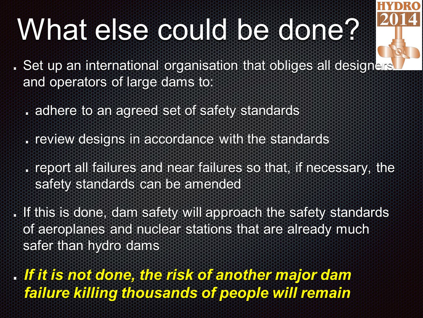 What else could be done? Set up an international organisation that obliges all designers and operators of large dams to: adhere to an agreed set of sa