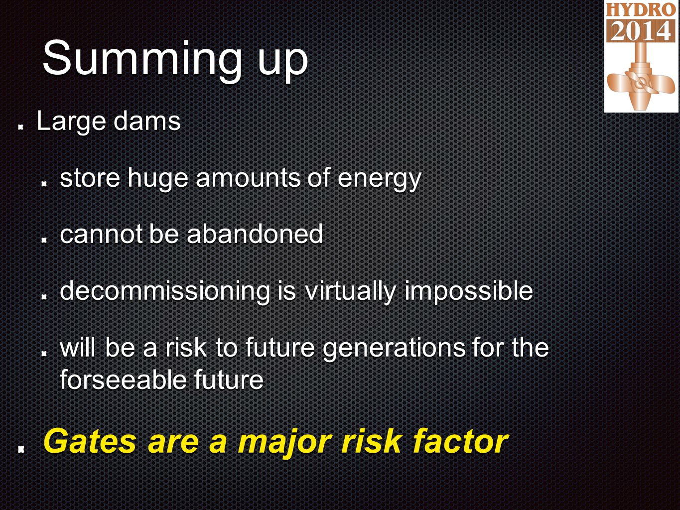 Summing up Large dams store huge amounts of energy cannot be abandoned decommissioning is virtually impossible will be a risk to future generations for the forseeable future Gates are a major risk factor