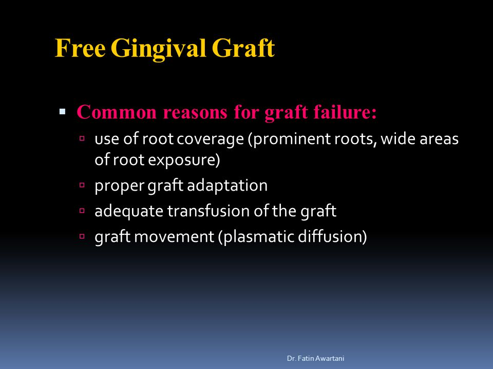 Free Gingival Graft  Common reasons for graft failure:  use of root coverage (prominent roots, wide areas of root exposure)  proper graft adaptation  adequate transfusion of the graft  graft movement (plasmatic diffusion) Dr.