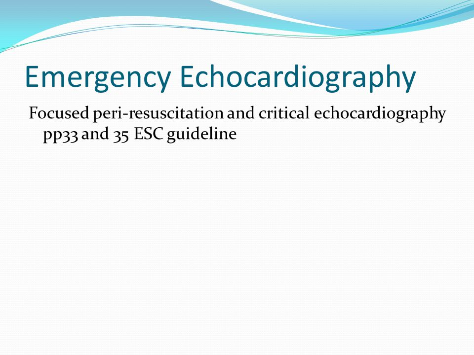 Emergency Echocardiography Focused peri-resuscitation and critical echocardiography pp33 and 35 ESC guideline