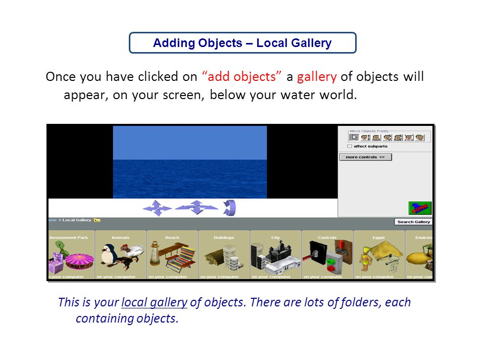 """Once you have clicked on """"add objects"""" a gallery of objects will appear, on your screen, below your water world. This is your local gallery of objects"""