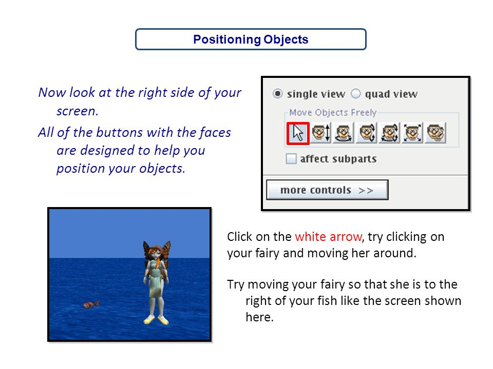 Now look at the right side of your screen. All of the buttons with the faces are designed to help you position your objects. Positioning Objects Click