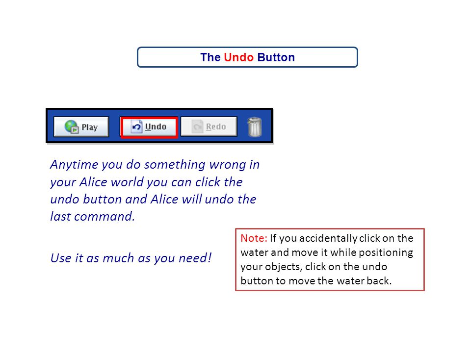 Anytime you do something wrong in your Alice world you can click the undo button and Alice will undo the last command. Use it as much as you need! The