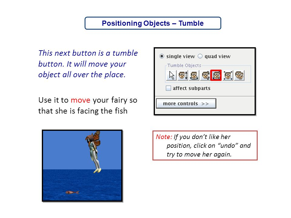 This next button is a tumble button. It will move your object all over the place. Use it to move your fairy so that she is facing the fish Note: If yo