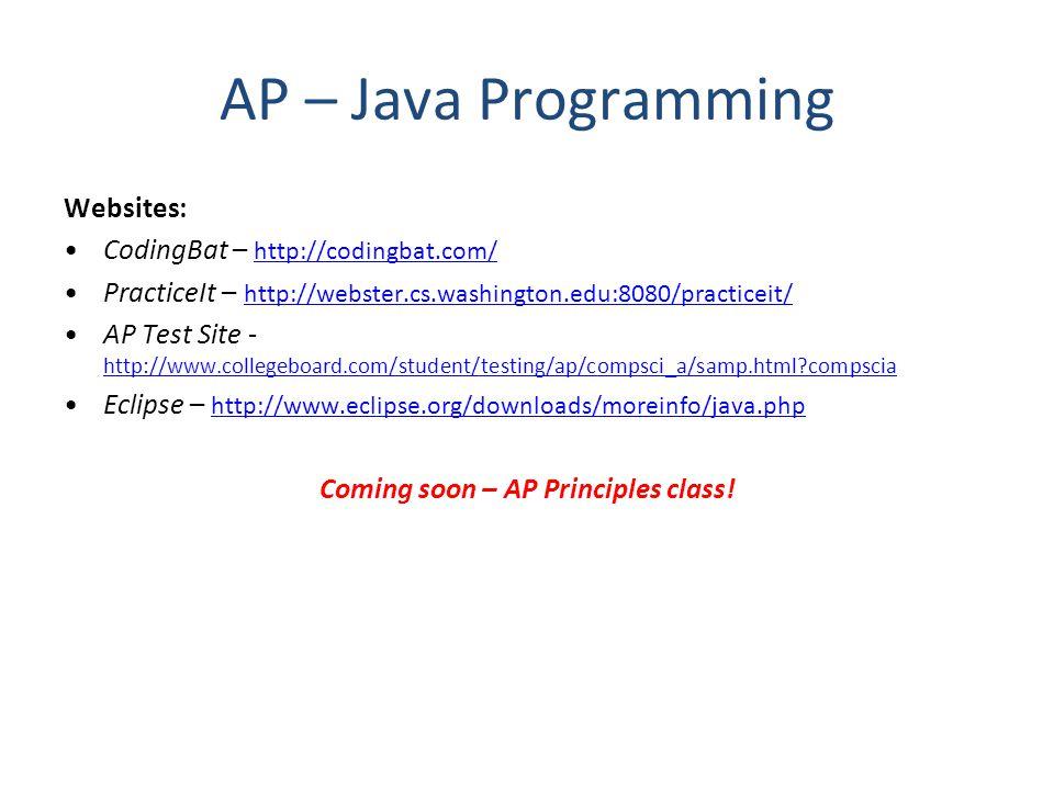 AP – Java Programming Websites: CodingBat – http://codingbat.com/ http://codingbat.com/ PracticeIt – http://webster.cs.washington.edu:8080/practiceit/