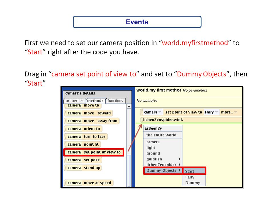 """First we need to set our camera position in """"world.myfirstmethod"""" to """"Start"""" right after the code you have. Drag in """"camera set point of view to"""" and"""