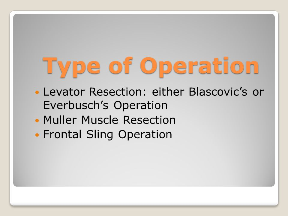 Type of Operation Levator Resection: either Blascovic's or Everbusch's Operation Muller Muscle Resection Frontal Sling Operation