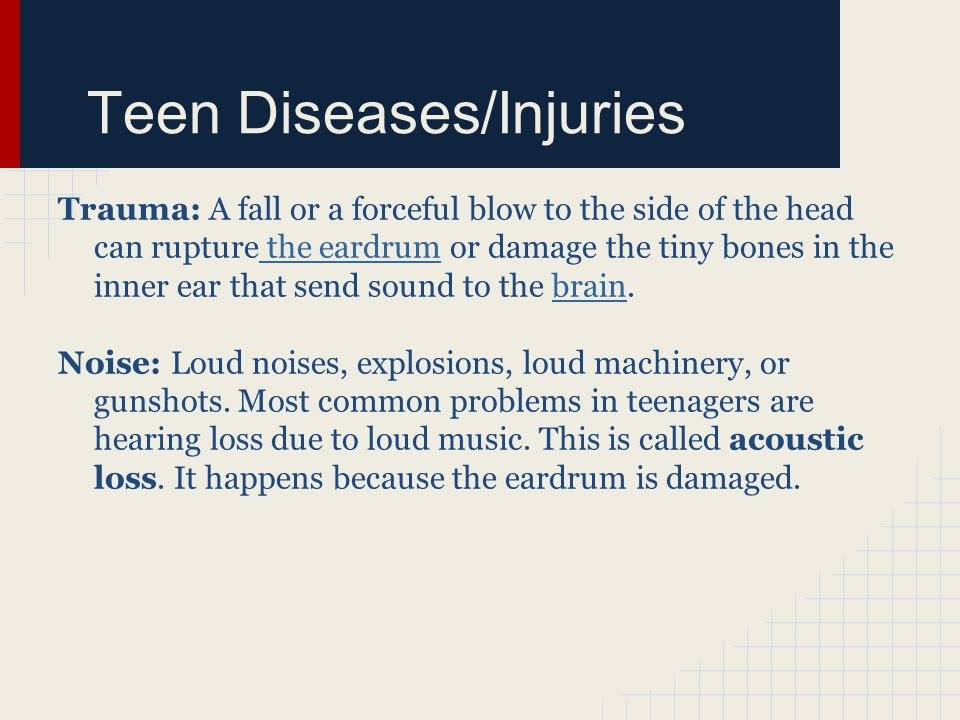 Teen Diseases/Injuries Trauma: A fall or a forceful blow to the side of the head can rupture the eardrum or damage the tiny bones in the inner ear that send sound to the brain.