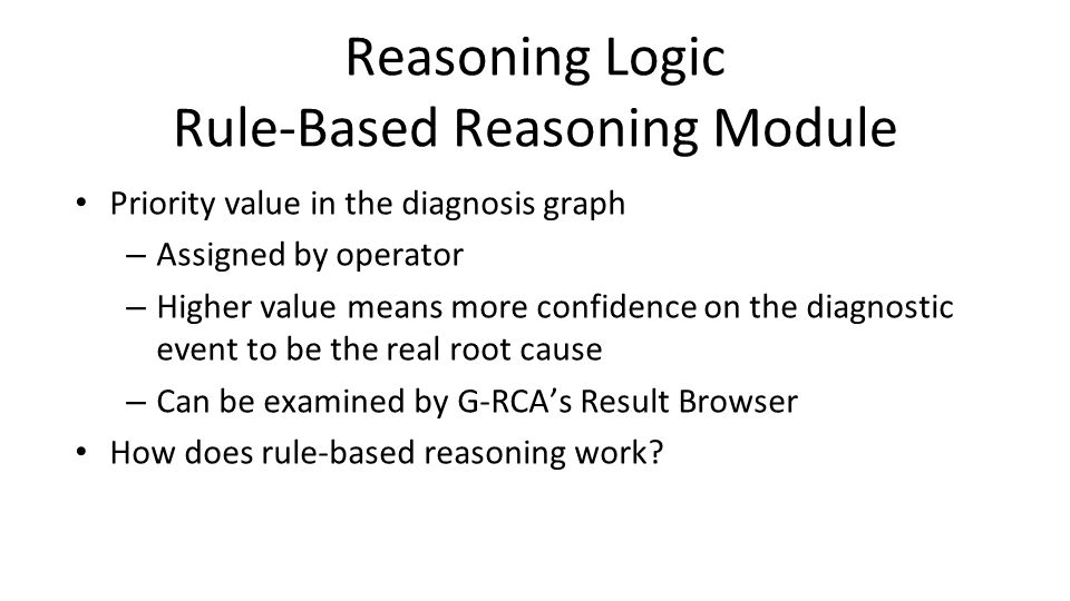 Reasoning Logic Rule-Based Reasoning Module Priority value in the diagnosis graph – Assigned by operator – Higher value means more confidence on the diagnostic event to be the real root cause – Can be examined by G-RCA's Result Browser How does rule-based reasoning work