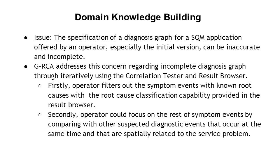 Domain Knowledge Building ●Issue: The specification of a diagnosis graph for a SQM application offered by an operator, especially the initial version, can be inaccurate and incomplete.