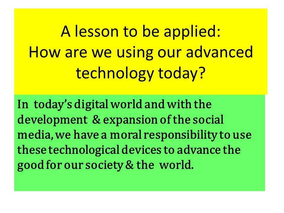 A lesson to be applied: How are we using our advanced technology today.