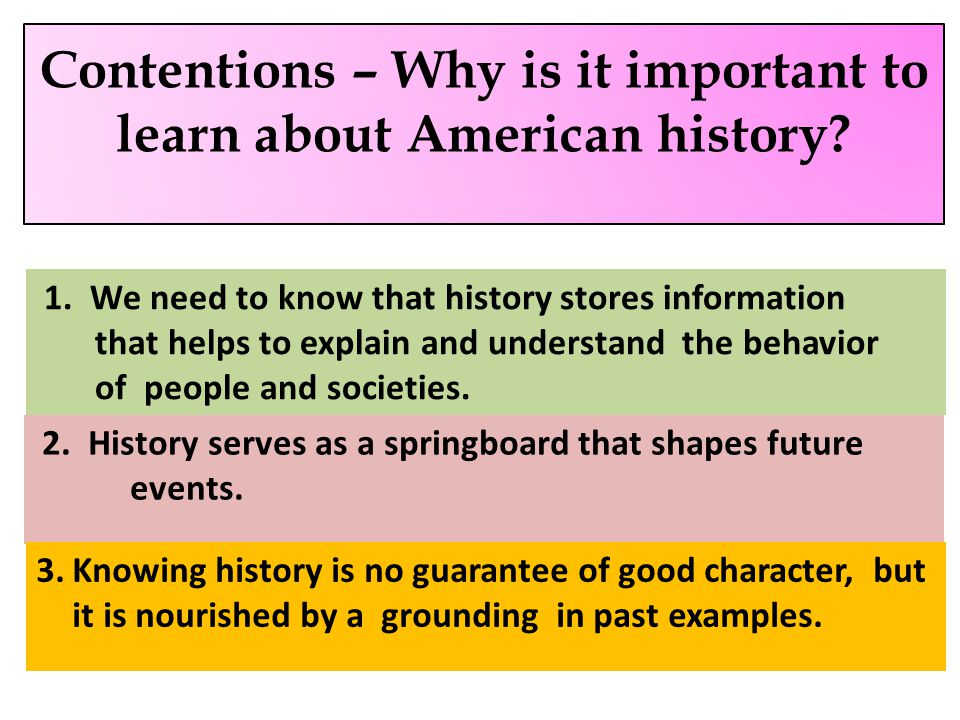 1. Contentions – Why is it important to learn about American history? 1. We need to know that history stores information that helps to explain and und