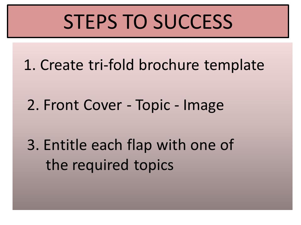 STEPS TO SUCCESS 1. Create tri-fold brochure template 2.