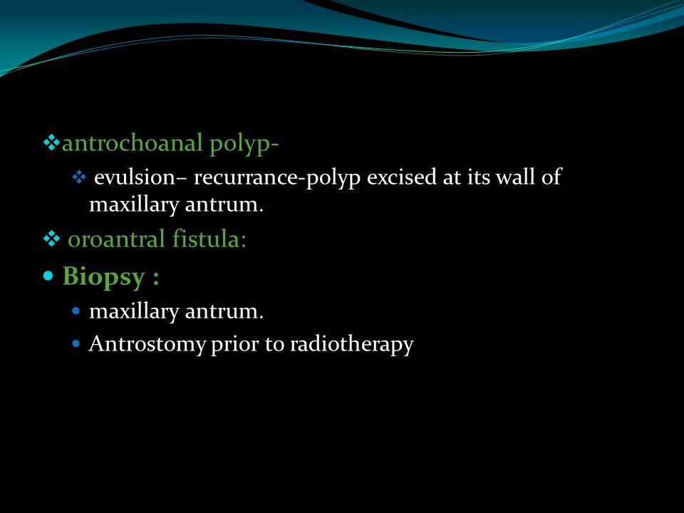  antrochoanal polyp-  evulsion– recurrance-polyp excised at its wall of maxillary antrum.  oroantral fistula: Biopsy : maxillary antrum. Antrostomy