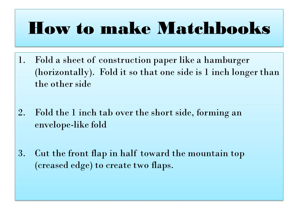 How to make Matchbooks 1.Fold a sheet of construction paper like a hamburger (horizontally). Fold it so that one side is 1 inch longer than the other