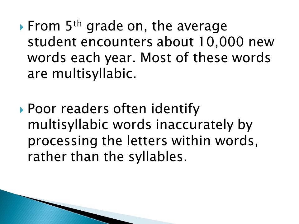  From 5 th grade on, the average student encounters about 10,000 new words each year. Most of these words are multisyllabic.  Poor readers often ide