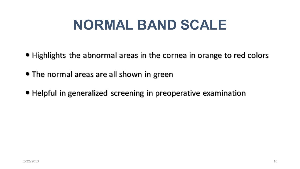 Highlights the abnormal areas in the cornea in orange to red colors Highlights the abnormal areas in the cornea in orange to red colors The normal areas are all shown in green The normal areas are all shown in green Helpful in generalized screening in preoperative examination Helpful in generalized screening in preoperative examination NORMAL BAND SCALE 2/22/201310