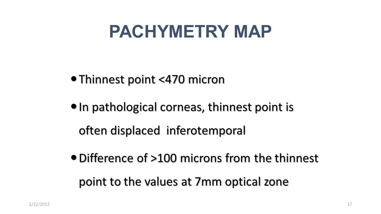 Thinnest point <470 micron Thinnest point <470 micron In pathological corneas, thinnest point is often displaced inferotemporal In pathological corneas, thinnest point is often displaced inferotemporal Difference of >100 microns from the thinnest point to the values at 7mm optical zone Difference of >100 microns from the thinnest point to the values at 7mm optical zone 17 PACHYMETRY MAP 2/22/2013