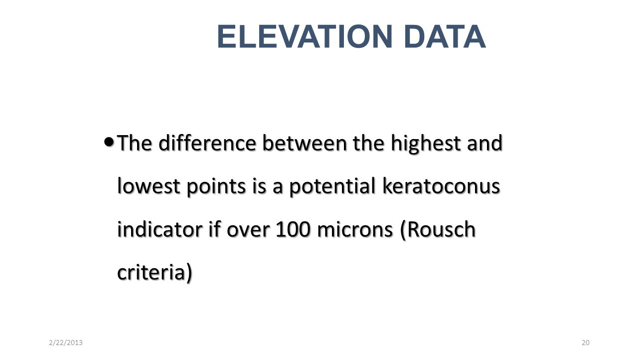 The difference between the highest and lowest points is a potential keratoconus indicator if over 100 microns (Rousch criteria) The difference between the highest and lowest points is a potential keratoconus indicator if over 100 microns (Rousch criteria) 20 ELEVATION DATA 2/22/2013