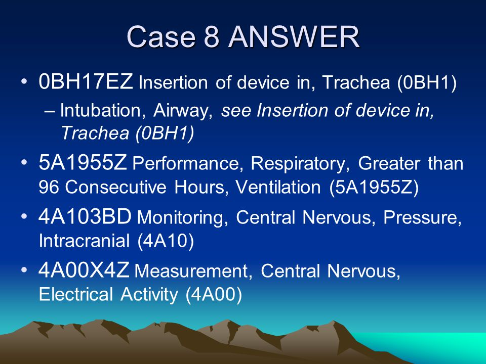 Case 8 ANSWER 0BH17EZ Insertion of device in, Trachea (0BH1) –Intubation, Airway, see Insertion of device in, Trachea (0BH1) 5A1955Z Performance, Resp