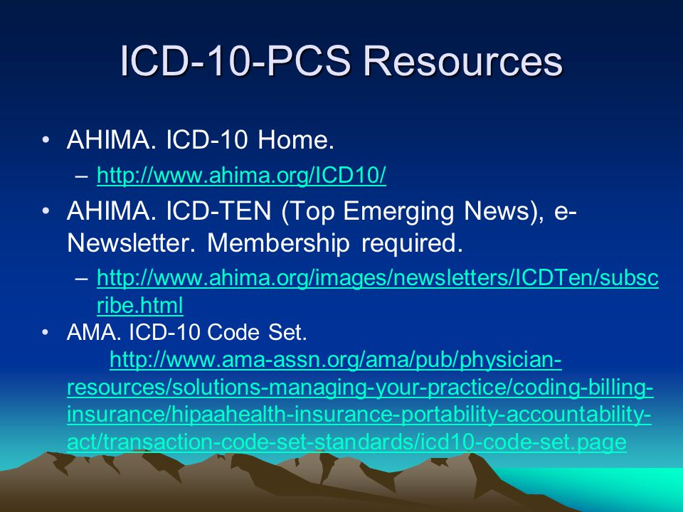 ICD-10-PCS Resources AHIMA. ICD-10 Home. –http://www.ahima.org/ICD10/http://www.ahima.org/ICD10/ AHIMA. ICD-TEN (Top Emerging News), e- Newsletter. Me