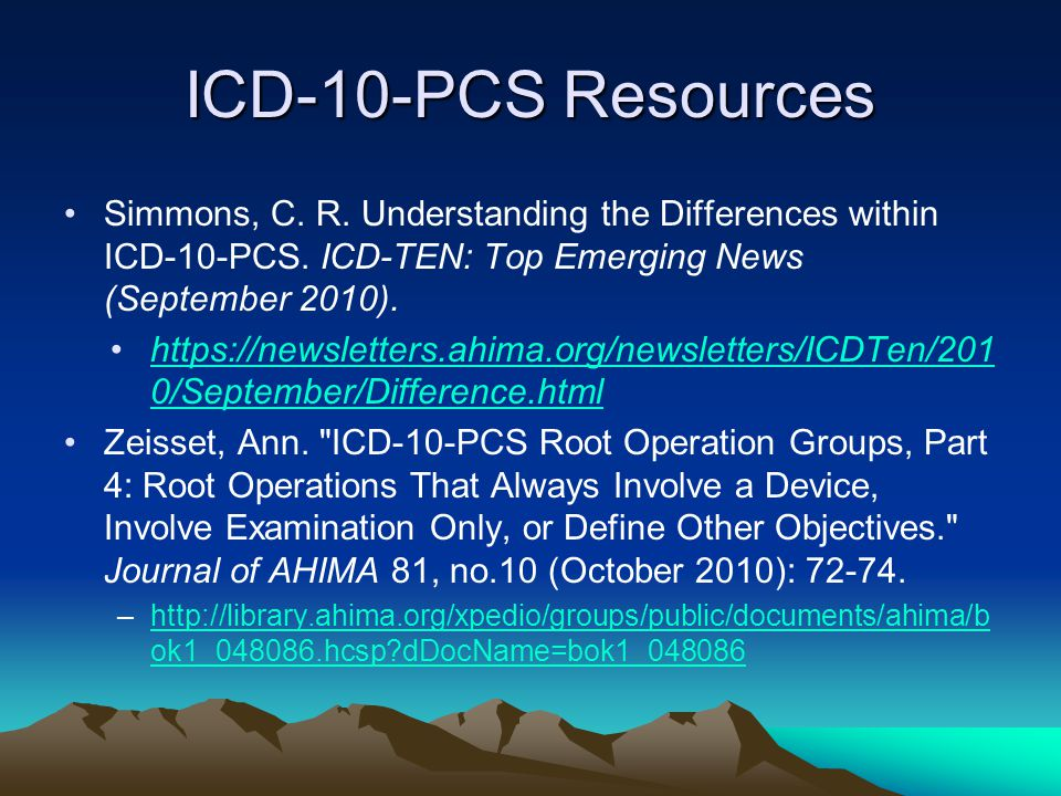 ICD-10-PCS Resources Simmons, C. R. Understanding the Differences within ICD-10-PCS. ICD-TEN: Top Emerging News (September 2010). https://newsletters.