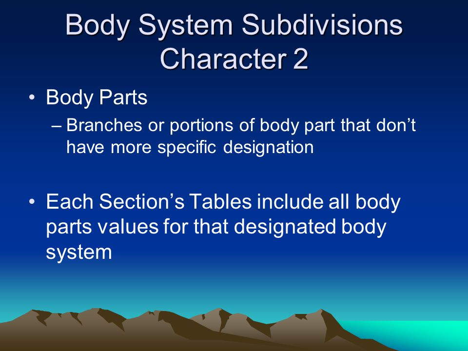 Body System Subdivisions Character 2 Body Parts –Branches or portions of body part that don't have more specific designation Each Section's Tables inc