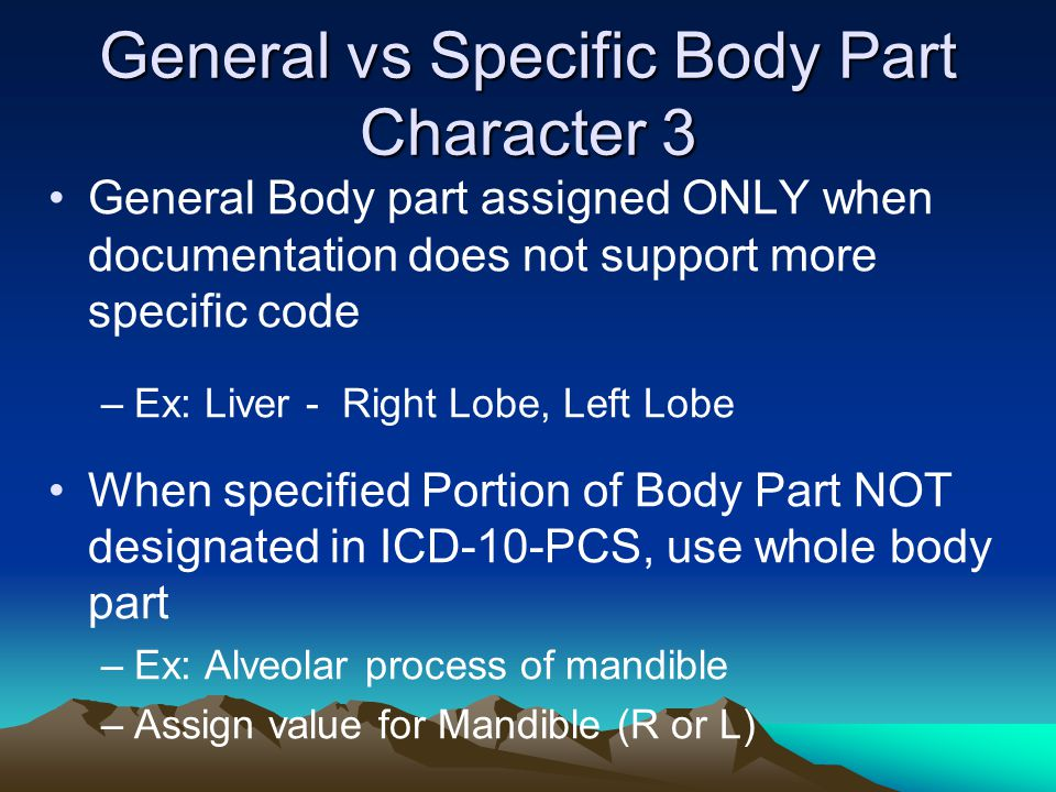 General vs Specific Body Part Character 3 General Body part assigned ONLY when documentation does not support more specific code –Ex: Liver - Right Lo