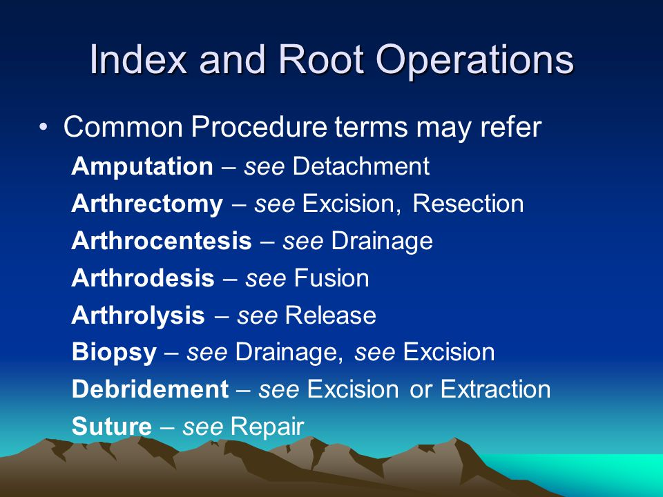 Index and Root Operations Common Procedure terms may refer Amputation – see Detachment Arthrectomy – see Excision, Resection Arthrocentesis – see Drai