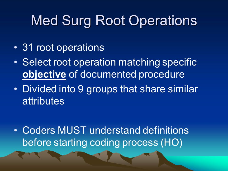 Med Surg Root Operations 31 root operations Select root operation matching specific objective of documented procedure Divided into 9 groups that share
