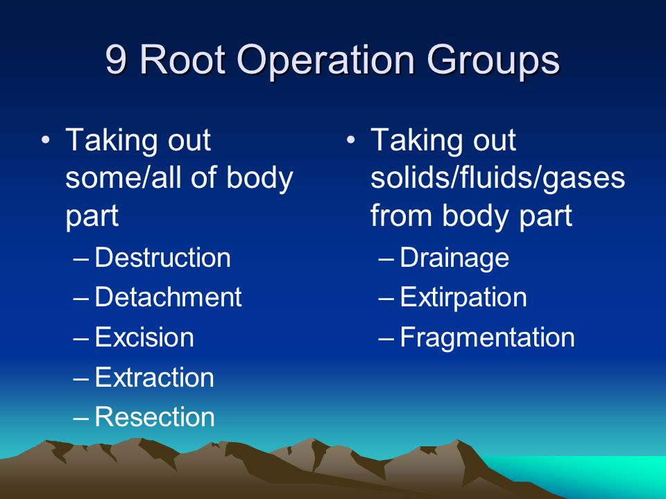 9 Root Operation Groups Taking out some/all of body part –Destruction –Detachment –Excision –Extraction –Resection Taking out solids/fluids/gases from