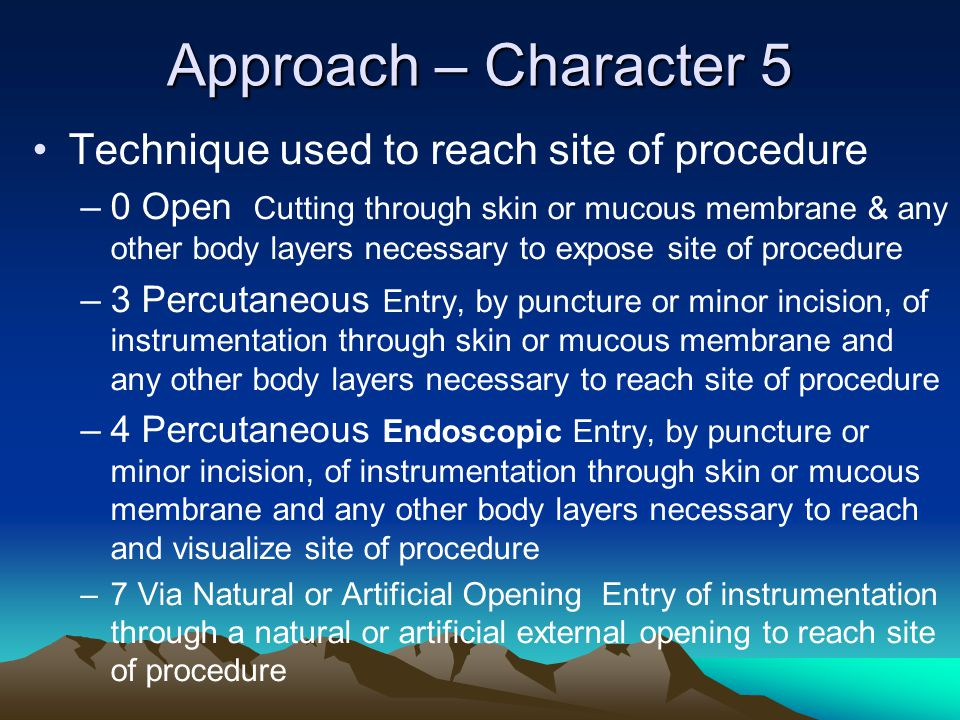 Approach – Character 5 Technique used to reach site of procedure –0 Open Cutting through skin or mucous membrane & any other body layers necessary to