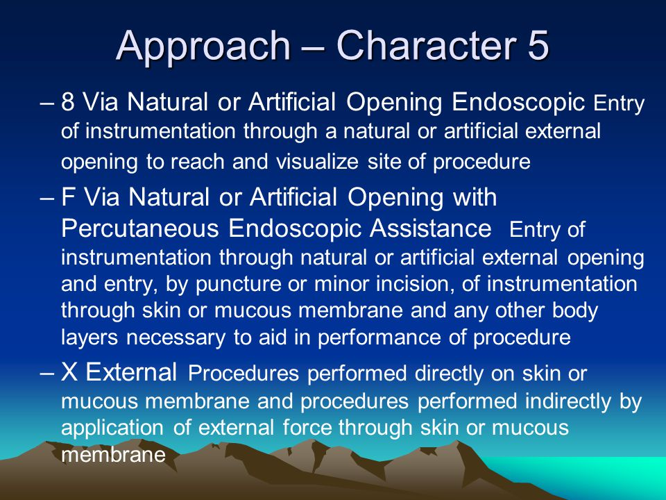 Approach – Character 5 –8 Via Natural or Artificial Opening Endoscopic Entry of instrumentation through a natural or artificial external opening to re