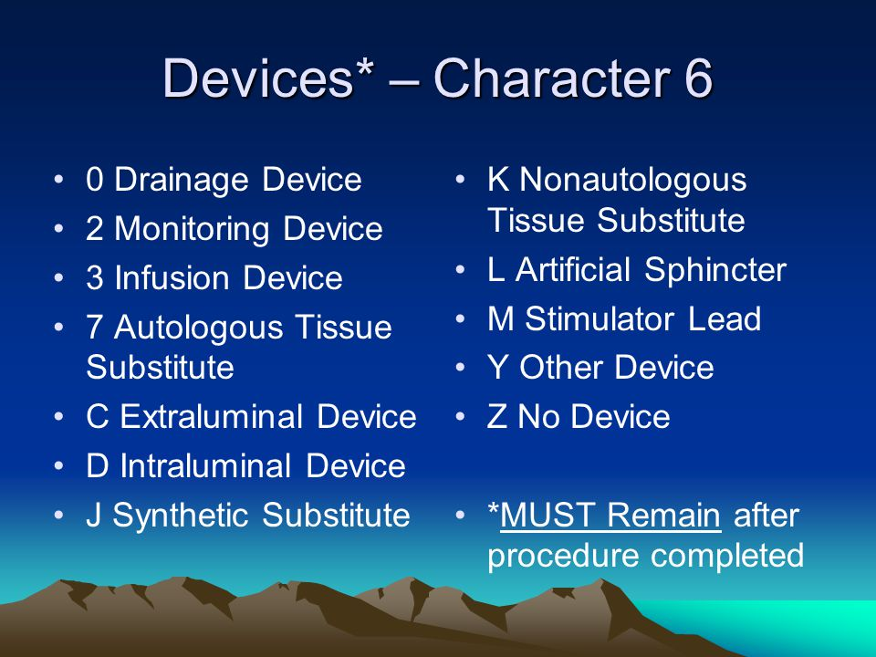 Devices* – Character 6 0 Drainage Device 2 Monitoring Device 3 Infusion Device 7 Autologous Tissue Substitute C Extraluminal Device D Intraluminal Dev
