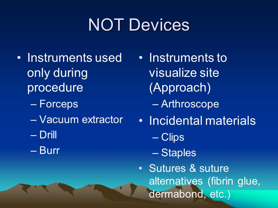 NOT Devices Instruments used only during procedure –Forceps –Vacuum extractor –Drill –Burr Instruments to visualize site (Approach) –Arthroscope Incid