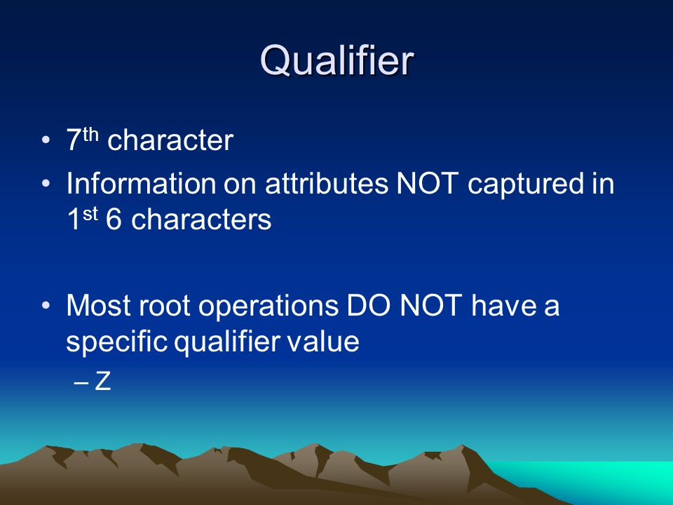 Qualifier 7 th character Information on attributes NOT captured in 1 st 6 characters Most root operations DO NOT have a specific qualifier value –Z