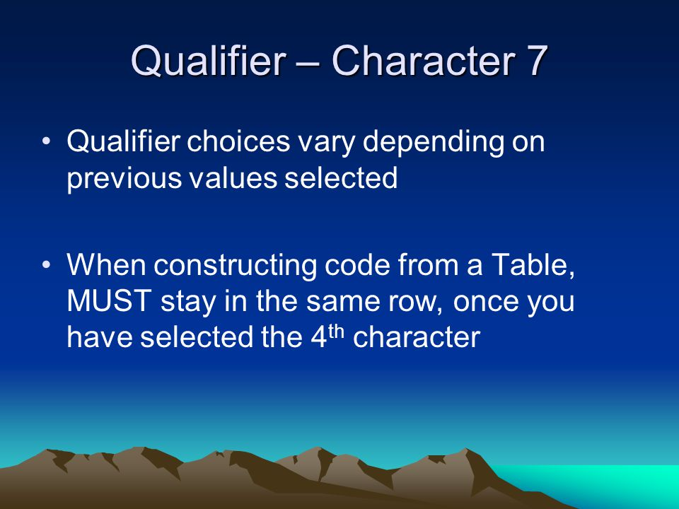 Qualifier – Character 7 Qualifier choices vary depending on previous values selected When constructing code from a Table, MUST stay in the same row, o