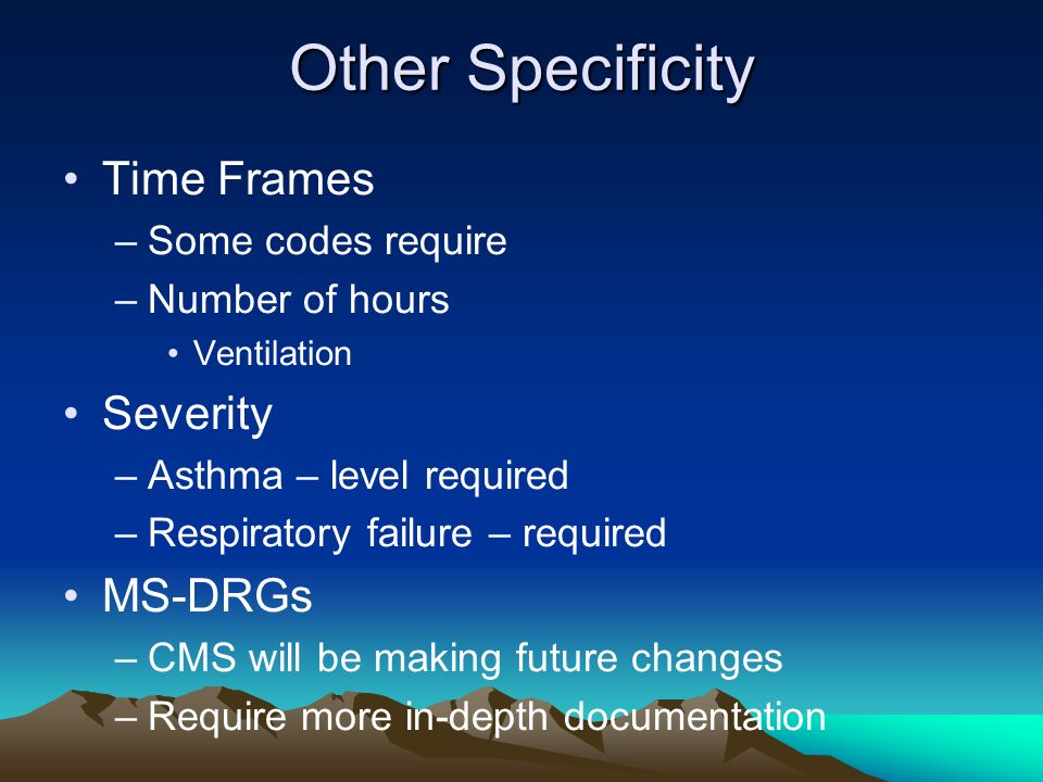 Other Specificity Time Frames –Some codes require –Number of hours Ventilation Severity –Asthma – level required –Respiratory failure – required MS-DR