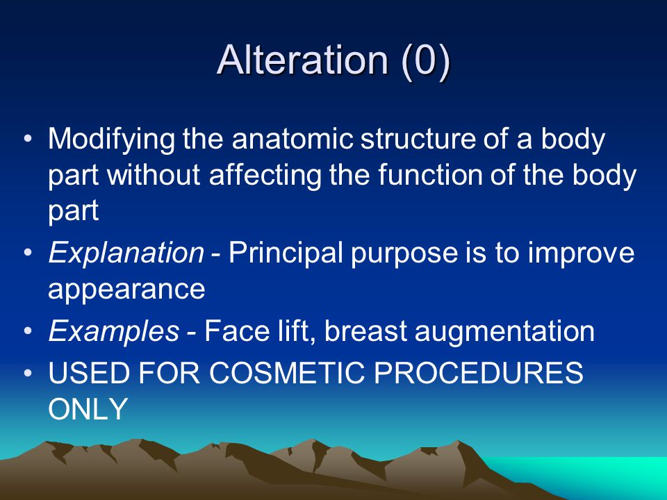 Alteration (0) Modifying the anatomic structure of a body part without affecting the function of the body part Explanation - Principal purpose is to i