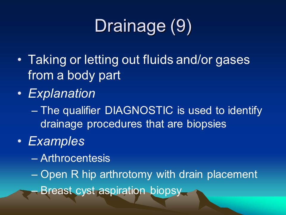 Drainage (9) Taking or letting out fluids and/or gases from a body part Explanation –The qualifier DIAGNOSTIC is used to identify drainage procedures
